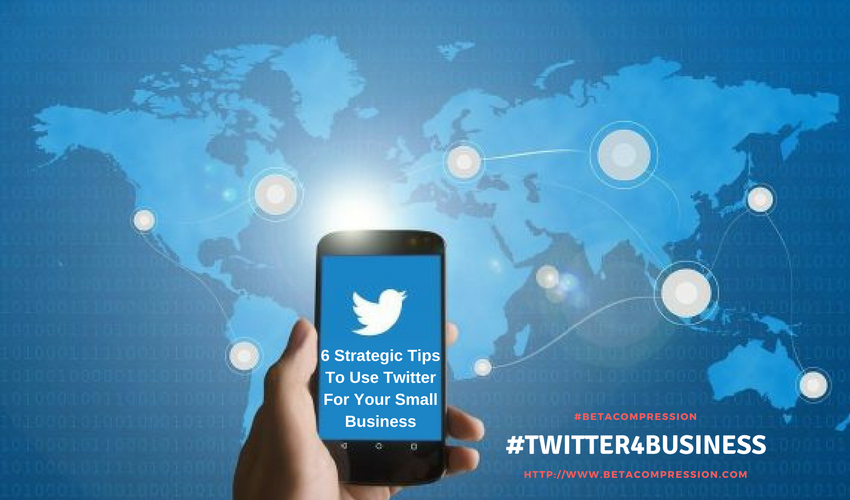 6 Strategic Tips To Use Twitter For Your Small Business